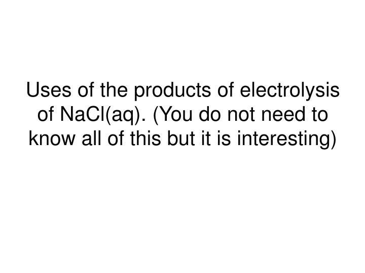 Uses of the products of electrolysis of NaCl(aq). (You do not need to know all of this but it is interesting)