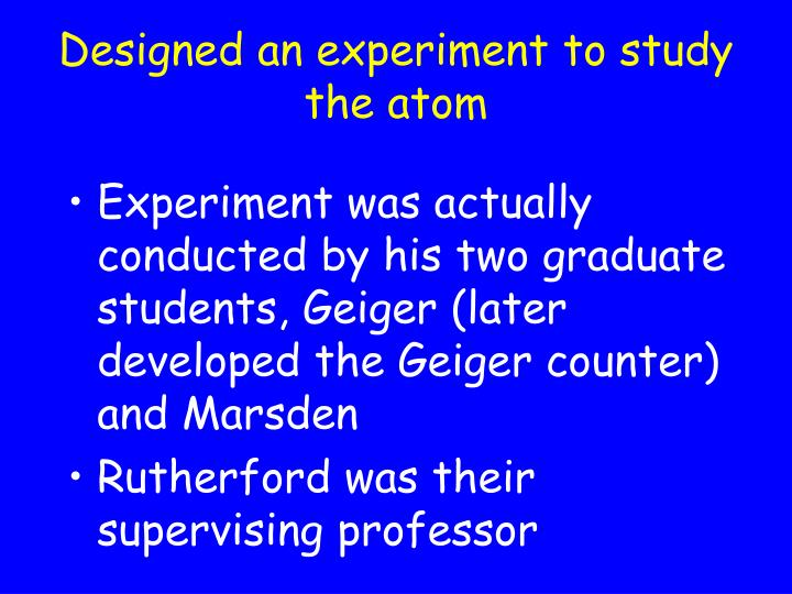 Designed an experiment to study the atom