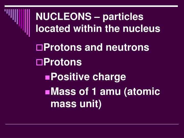 NUCLEONS – particles located within the nucleus