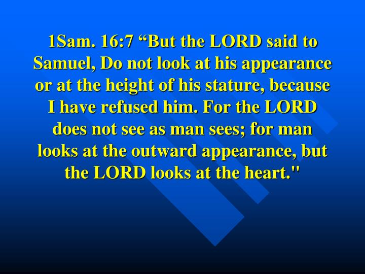 "1Sam. 16:7 ""But the LORD said to Samuel, Do not look at his appearance or at the height of his stature, because I have refused him. For the LORD does not see as man sees; for man looks at the outward appearance, but the LORD looks at the heart."""