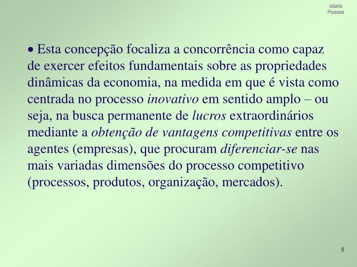 Esta concepção focaliza a concorrência como capaz  de exercer efeitos fundamentais sobre as propriedades dinâmicas da economia, na medida em que é vista como centrada no processo