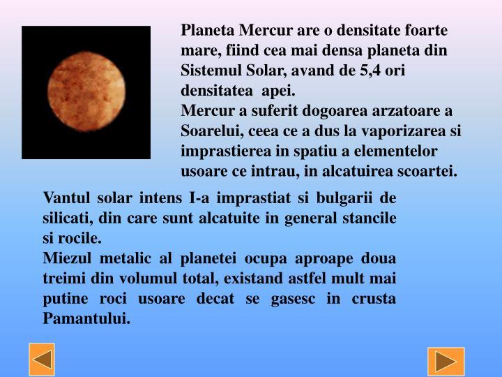 Planeta Mercur are o densitate foarte mare, fiind cea mai densa planeta din  Sistemul Solar, avand de 5,4 ori  densitatea  apei.