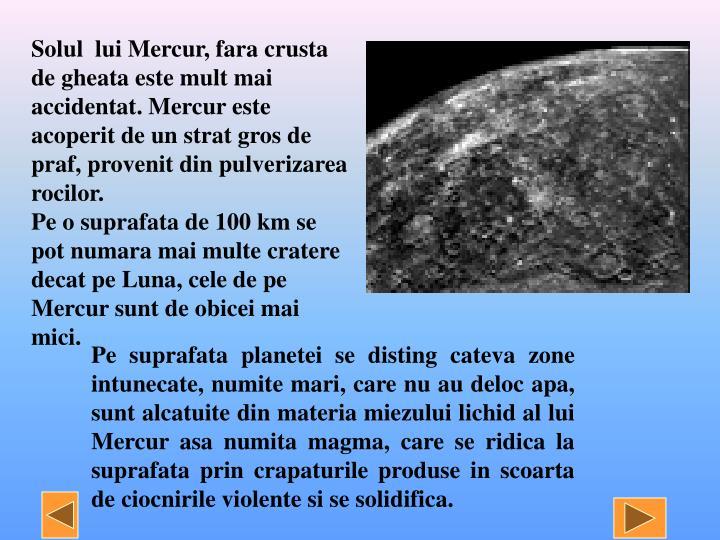 Solul  lui Mercur, fara crusta de gheata este mult mai accidentat. Mercur este acoperit de un strat gros de praf, provenit din pulverizarea rocilor.