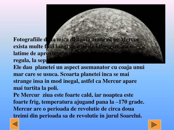 Fotografiile de la mica distanta arata ca pe Mercur exista multe falii lungi de sute de kilometri , cu o latime de aproximativ un kilometru, care se afla, de regula, la separarea dintre zonele inalte si cele joase. Ele dau  planetei un aspect asemanator cu coaja unui mar care se usuca. Scoarta planetei inca se mai strange insa in mod inegal, astfel ca Mercur apare mai turtita la poli.