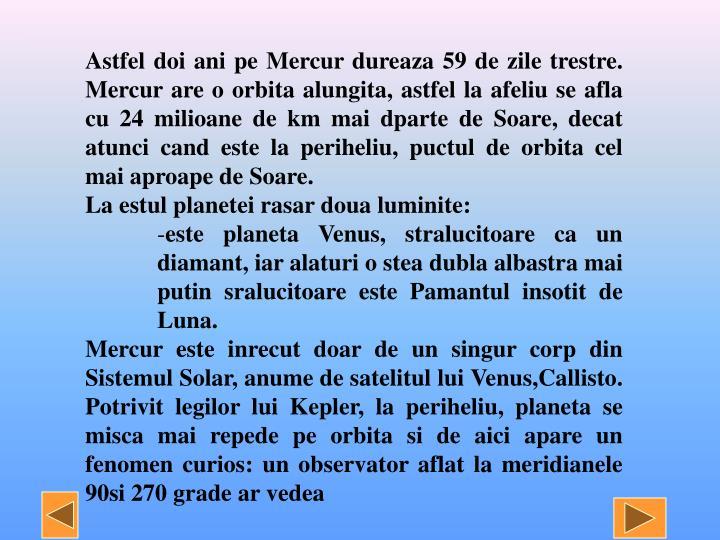 Astfel doi ani pe Mercur dureaza 59 de zile trestre. Mercur are o orbita alungita, astfel la afeliu se afla cu 24 milioane de km mai dparte de Soare, decat atunci cand este la periheliu, puctul de orbita cel mai aproape de Soare.