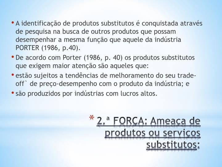 A identificação de produtos substitutos é conquistada através de pesquisa na busca de outros produtos que possam desempenhar a mesma função que aquele da indústria PORTER (1986, p.40).