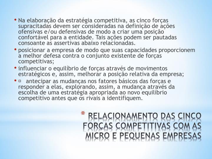 Na elaboração da estratégia competitiva, as cinco forças supracitadas devem ser consideradas na definição de ações ofensivas e/ou defensivas de modo a criar uma posição confortável para a entidade. Tais ações podem ser pautadas consoante as assertivas abaixo relacionadas.