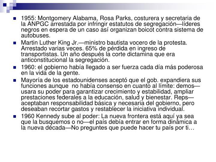 1955: Montgomery Alabama, Rosa Parks, costurera y secretaria de la ANPGC arrestada por infringir estatutos de segregación—líderes negros en espera de un caso así organizan boicot contra sistema de autobuses.