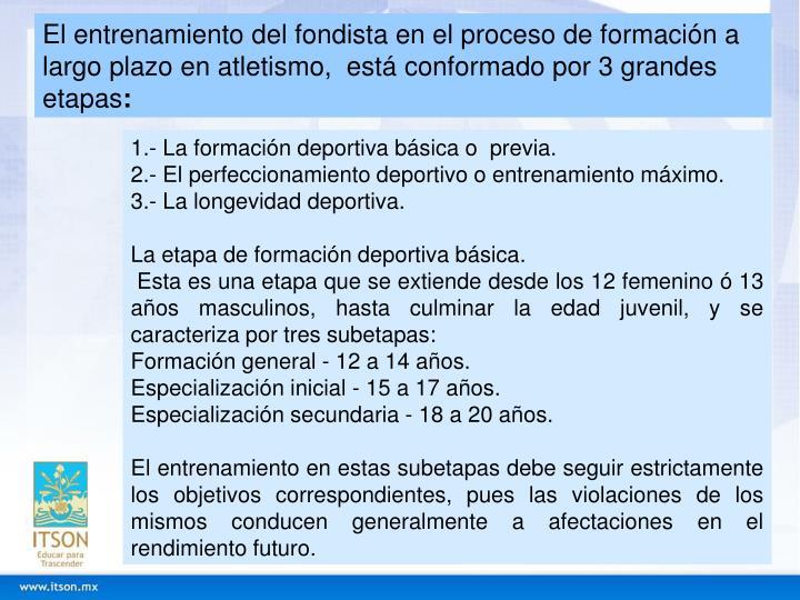El entrenamiento del fondista en el proceso de formación a largo plazo en atletismo,  está conformado por 3 grandes etapas