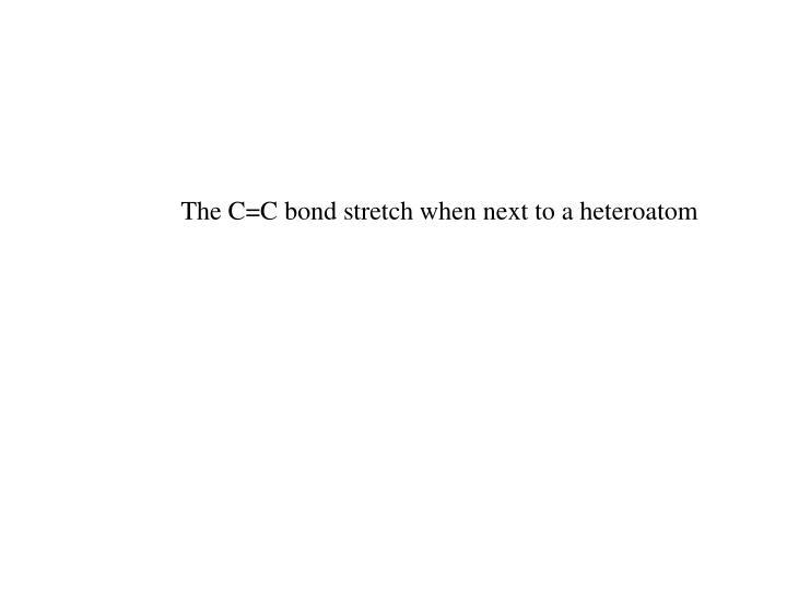 The C=C bond stretch when next to a heteroatom
