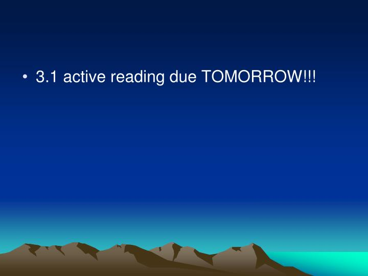 3.1 active reading due TOMORROW!!!