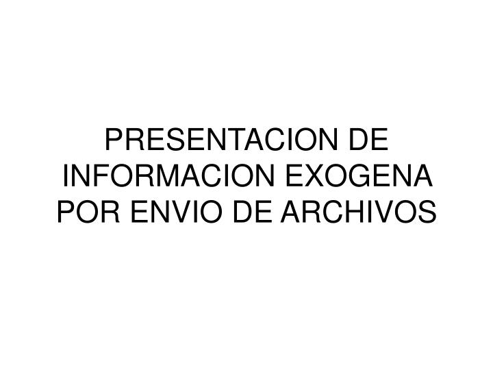 PRESENTACION DE INFORMACION EXOGENA POR ENVIO DE ARCHIVOS