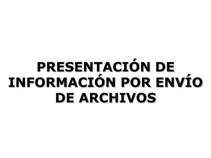 PRESENTACIÓN DE INFORMACIÓN POR ENVÍO DE ARCHIVOS