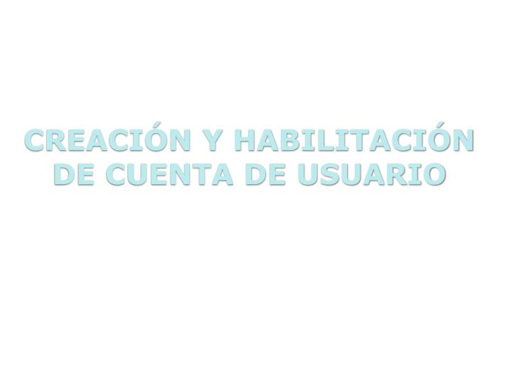 CREACIÓN Y HABILITACIÓN DE CUENTA DE USUARIO