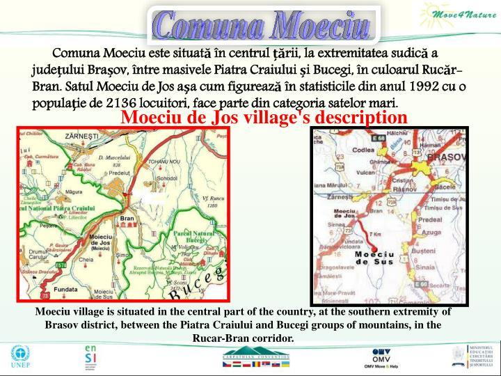 Comuna Moeciu este situată în centrul țării, la extremitatea sudică a județului Brașov, între masivele Piatra Craiului și Bucegi, în culoarul Rucăr-Bran. Satul Moeciu de Jos aşa cum figurează în statisticile din anul 1992 cu o populaţie de 2136 locuitori, face parte din categoria satelor mari.