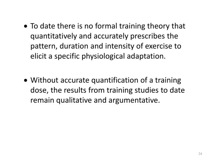To date there is no formal training theory that quantitatively and accurately prescribes the pattern, duration and intensity of exercise to elicit a specific physiological adaptation.