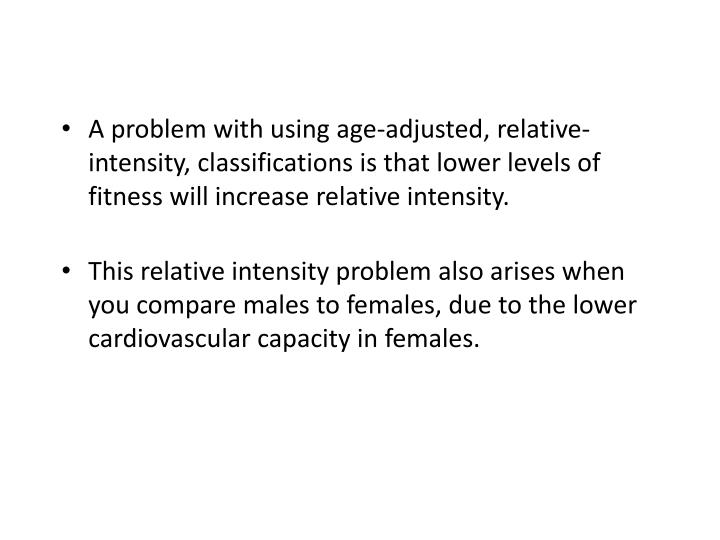 A problem with using age-adjusted, relative-intensity, classifications is that lower levels of fitness will increase relative intensity.