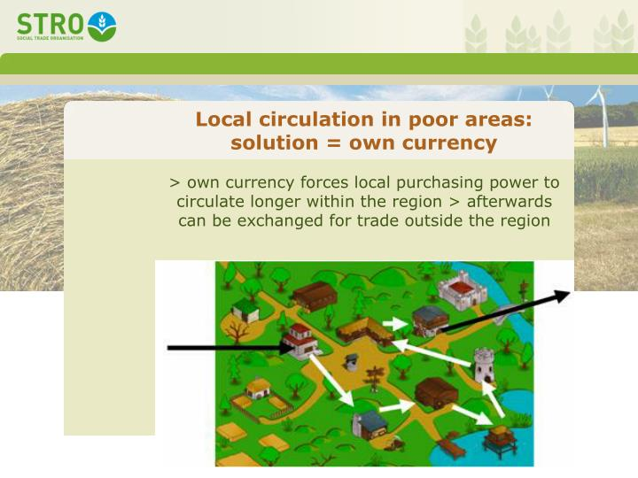 > own currency forces local purchasing power to circulate longer within the region > afterwards can be exchanged for trade outside the region