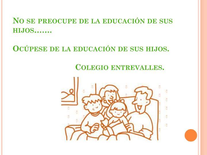 No se preocupe de la educación de sus hijos…….