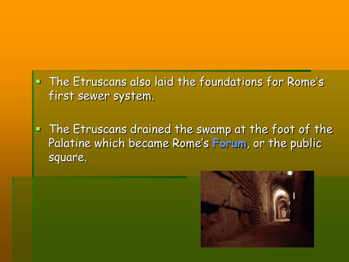 The Etruscans also laid the foundations for Rome's first sewer system.