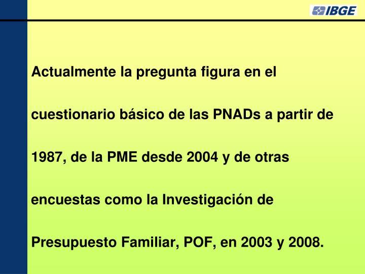 Actualmente la pregunta figura en el cuestionario básico de las PNADs a partir de 1987, de la PME desde 2004 y de otras encuestas como la Investigación de Presupuesto Familiar, POF, en 2003 y 2008.
