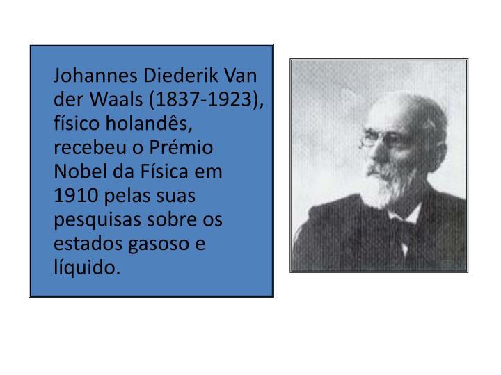 Johannes Diederik Van der Waals (1837-1923), físico holandês, recebeu o Prémio Nobel da Física em 1910 pelas suas pesquisas sobre os estados gasoso e líquido.