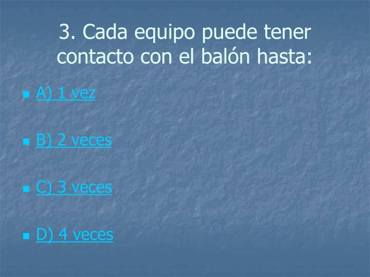 3. Cada equipo puede tener contacto con el balón hasta: