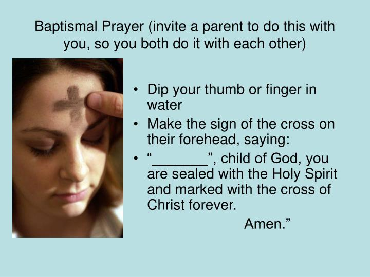 Baptismal Prayer (invite a parent to do this with you, so you both do it with each other)