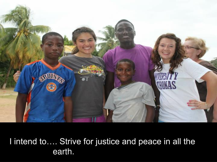 I intend to…. Strive for justice and peace in all the earth.