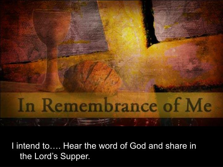I intend to…. Hear the word of God and share in the Lord's Supper.