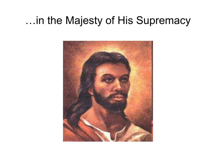 …in the Majesty of His Supremacy