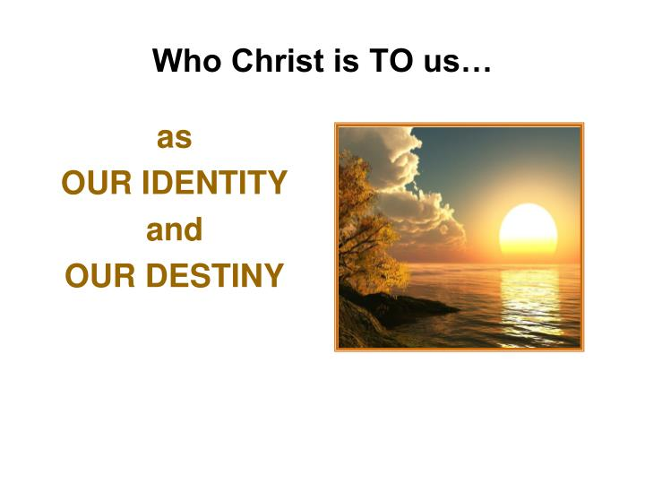 Who Christ is TO us…