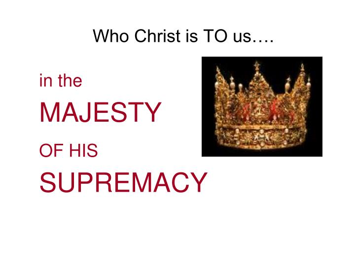 Who Christ is TO us….