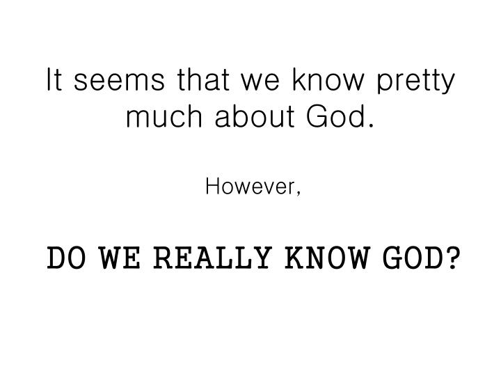 It seems that we know pretty much about God.