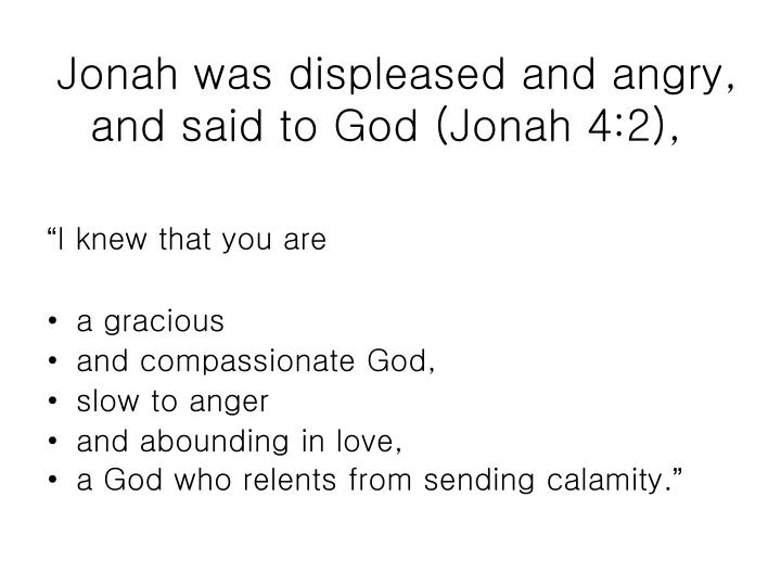 Jonah was displeased and angry, and said to God (Jonah 4:2),