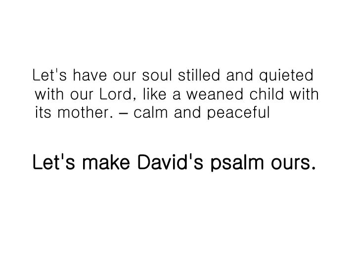 Let's have our soul stilled and quieted with our Lord, like a weaned child with its mother.
