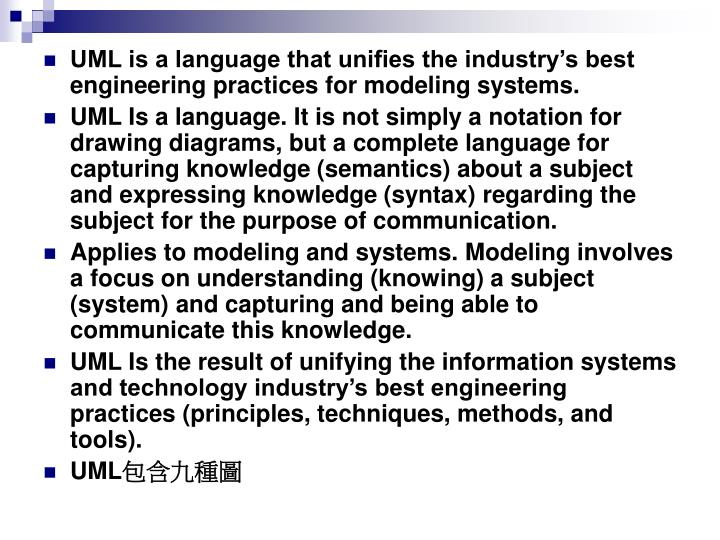 UML is a language that unifies the industry's best engineering practices for modeling systems.