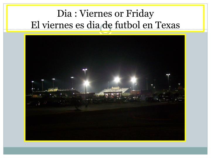 Dia : Viernes or Friday