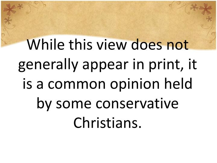 While this view does not generally appear in print, it is a common opinion held by some conservative Christians.