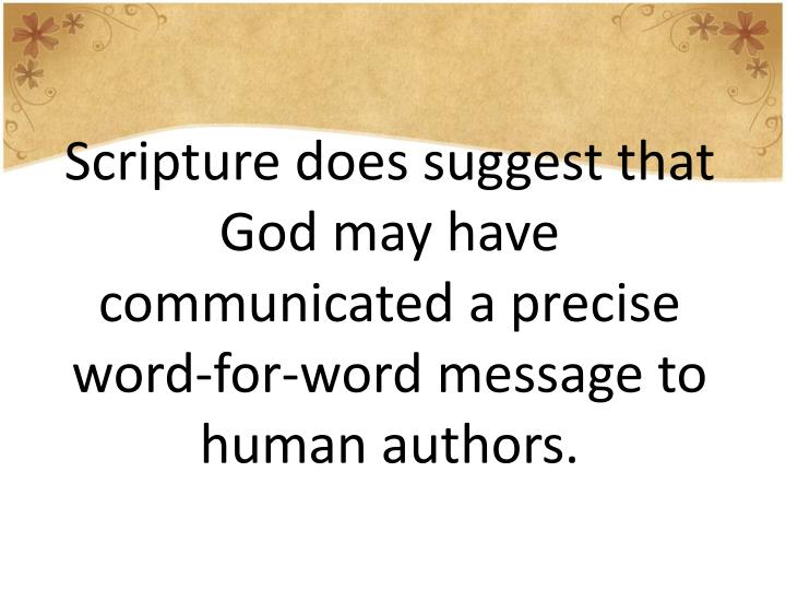 Scripture does suggest that God may have communicated a precise word-for-word message to human authors.