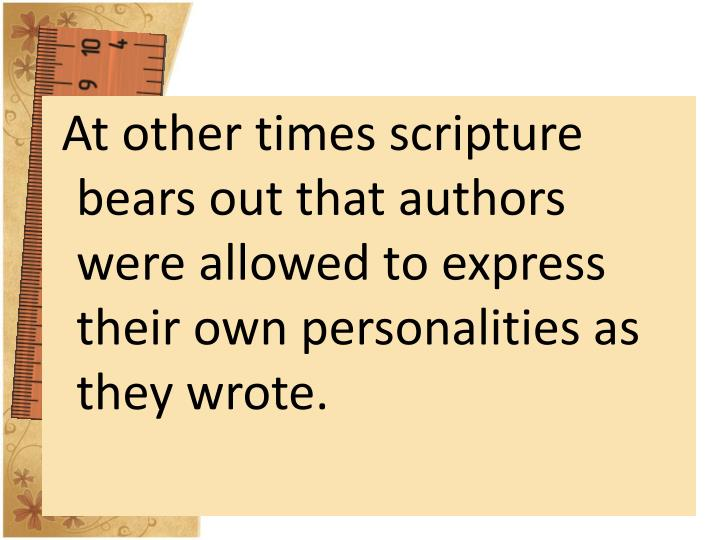 At other times scripture bears out that authors were allowed to express their own personalities as they wrote.