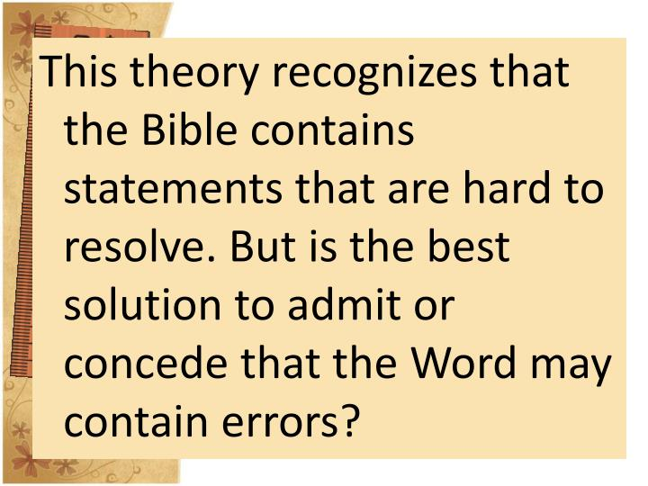 This theory recognizes that the Bible contains statements that are hard to resolve. But is the best solution to admit or concede that the Word may contain errors?