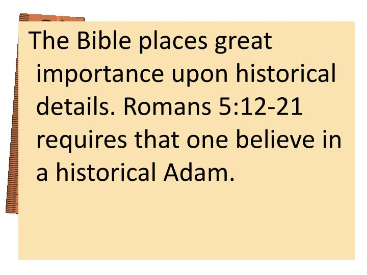 The Bible places great importance upon historical details. Romans 5:12-21 requires that one believe in a historical Adam.