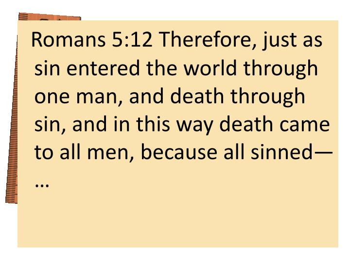 Romans 5:12 Therefore, just as sin entered the world through one man, and death through sin, and in this way death came to all men, because all sinned— …