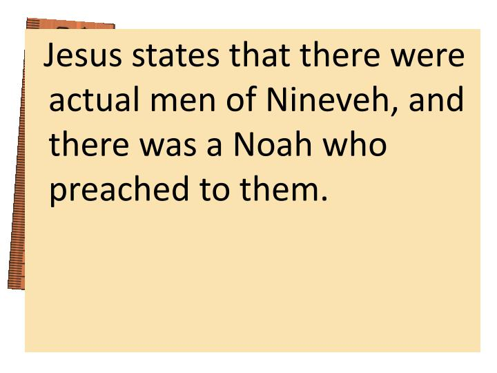 Jesus states that there were actual men of Nineveh, and there was a Noah who preached to them.