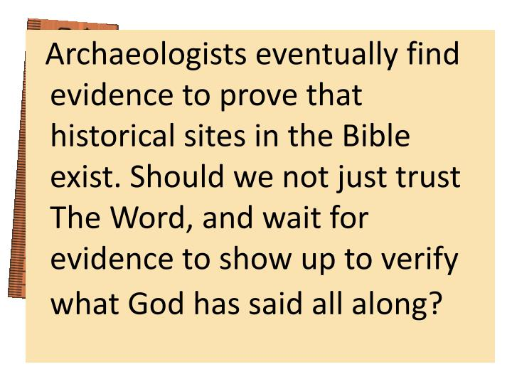 Archaeologists eventually find evidence to prove that historical sites in the Bible exist. Should we not just trust The Word, and wait for evidence to show up to verify what God has said all along?
