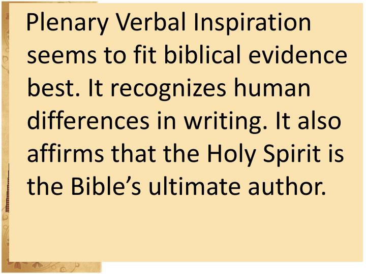 Plenary Verbal Inspiration seems to fit biblical evidence best. It recognizes human differences in writing. It also affirms that the Holy Spirit is the Bible's ultimate author.