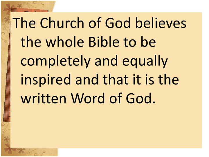 The Church of God believes the whole Bible to be completely and equally inspired and that it is the written Word of God.