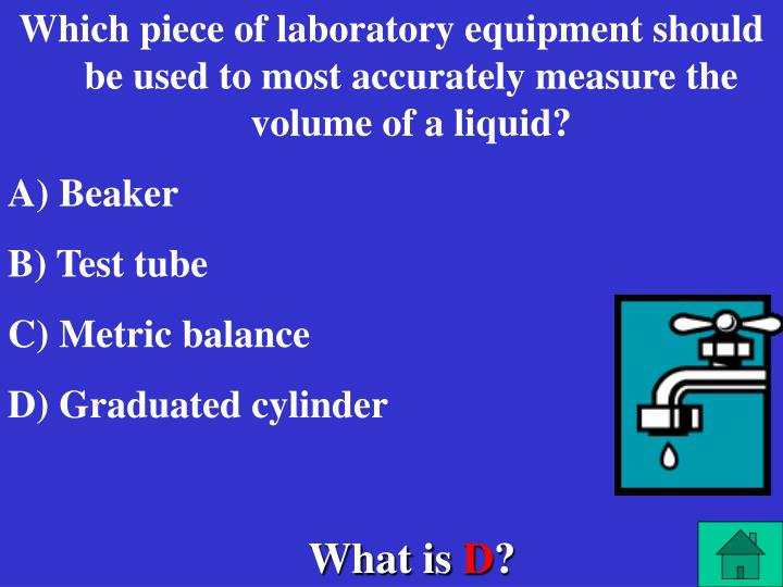Which piece of laboratory equipment should be used to most accurately measure the volume of a liquid?