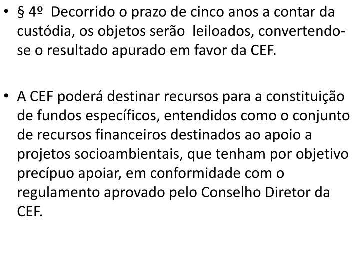 § 4º  Decorrido o prazo de cinco anos a contar da custódia, os objetos serão  leiloados, convertendo-se o resultado apurado em favor da CEF.